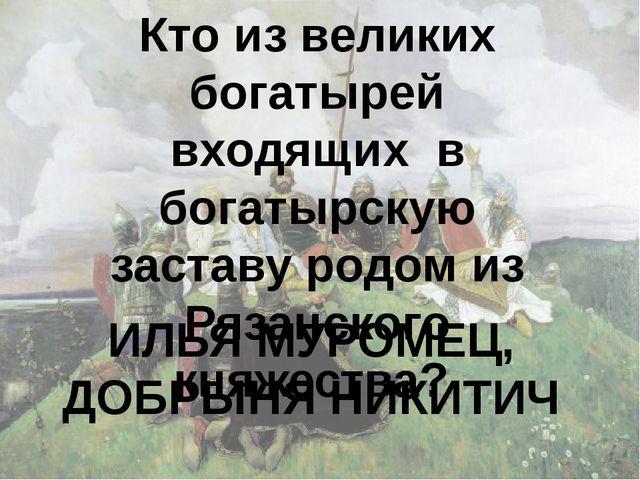 Кто из великих богатырей входящих в богатырскую заставу родом из Рязанского к...