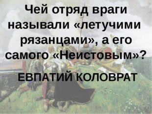 Чей отряд враги называли «летучими рязанцами», а его самого «Неистовым»? ЕВПА