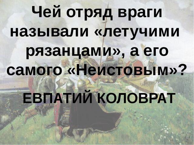 Чей отряд враги называли «летучими рязанцами», а его самого «Неистовым»? ЕВПА...