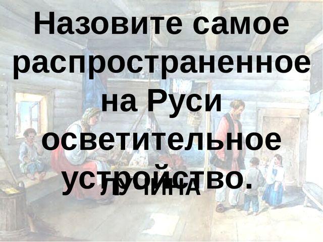 Назовите самое распространенное на Руси осветительное устройство. ЛУЧИНА