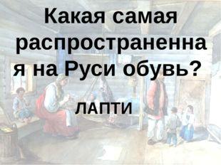 Какая самая распространенная на Руси обувь? ЛАПТИ