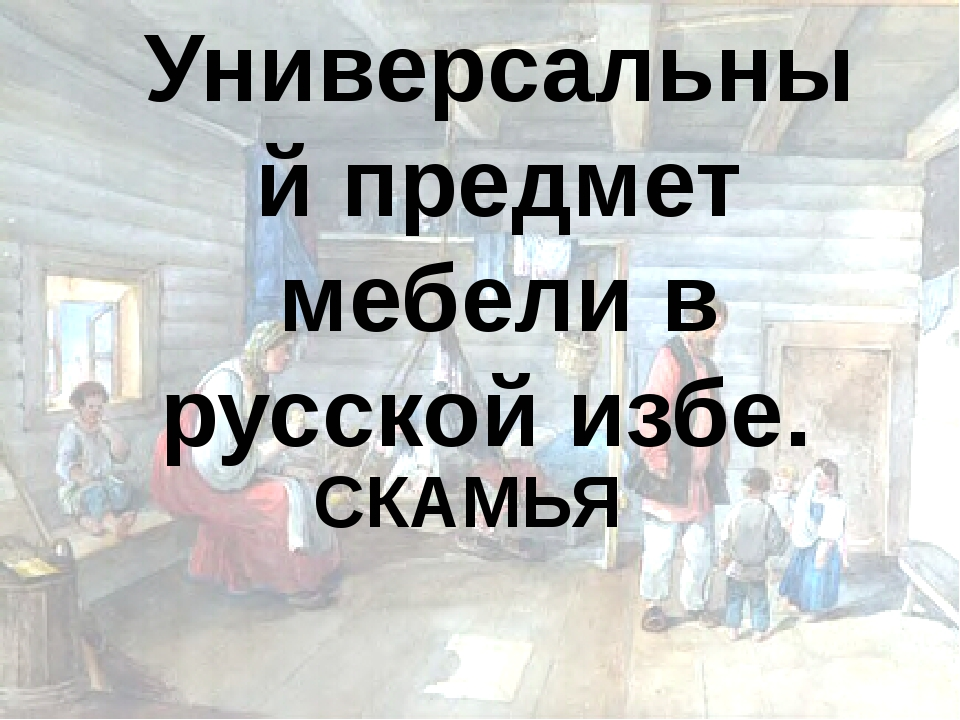 Универсальный предмет мебели в русской избе. СКАМЬЯ
