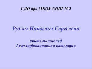 Рухля Наталья Сергеевна учитель-логопед I квалификационная категория ГДО при