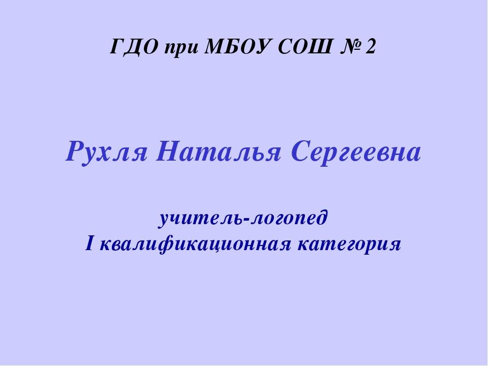 Рухля Наталья Сергеевна учитель-логопед I квалификационная категория ГДО при...