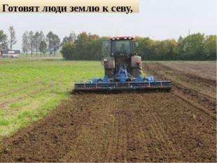 Готовят люди землю к севу,