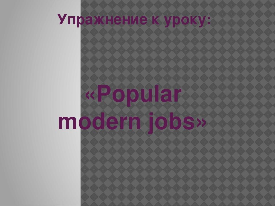 Упражнение к уроку: «Popular modern jobs»