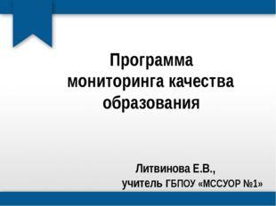 Программа мониторинга качества образования  Литвинова Е.В., учитель ГБПОУ «