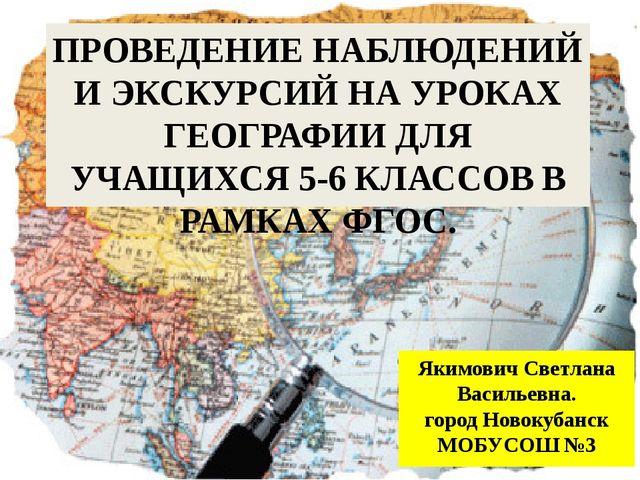 ПРОВЕДЕНИЕ НАБЛЮДЕНИЙ И ЭКСКУРСИЙ НА УРОКАХ ГЕОГРАФИИ ДЛЯ УЧАЩИХСЯ 5-6 КЛАССО...