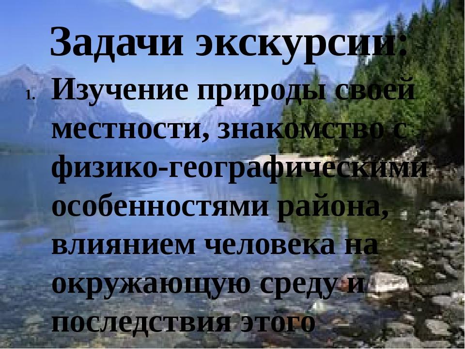 Задачи экскурсии: Изучение природы своей местности, знакомство с физико-геог...