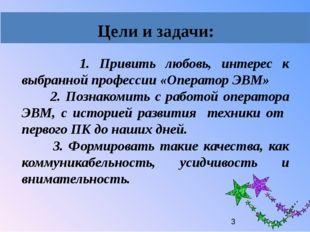 1. Привить любовь, интерес к выбранной профессии «Оператор ЭВМ» 2. Познакоми