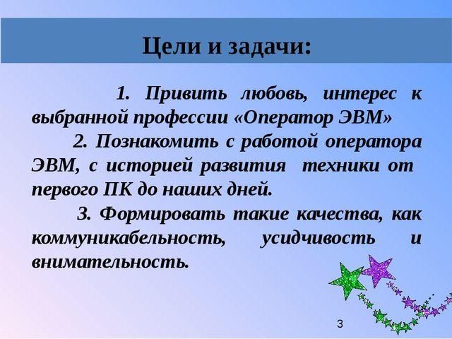1. Привить любовь, интерес к выбранной профессии «Оператор ЭВМ» 2. Познакоми...