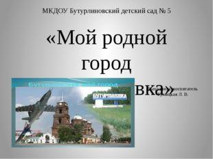 МКДОУ Бутурлиновский детский сад № 5 «Мой родной город Бутурлиновка» Выполнил