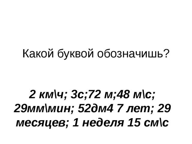 Какой буквой обозначишь? 2 км\ч; 3с;72 м;48 м\с; 29мм\мин; 52дм4 7 лет; 29 ме...