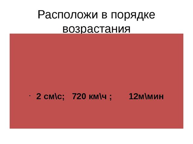 Расположи в порядке возрастания 2 см\с; 720 км\ч ; 12м\мин