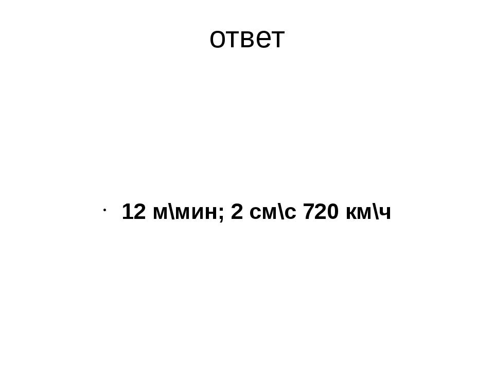 ответ 12 м\мин; 2 см\с 720 км\ч