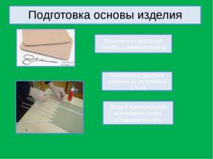 Подготовка основы изделия Вырезаем из картонной коробки 2 прямоугольника Накл