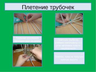 Плетение трубочек Трубочки-основания загибаем друг на друга Плетём, пока не п