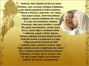 Любому, кто живет на белом свете, Любить, кто может, думать и дышать, На наш