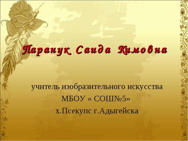 Паранук Саида Кимовна учитель изобразительного искусства МБОУ « СОШ№5» х.Псек...