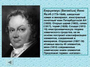 Берцелиус (Berzelius) Йенс Якоб (1779-1848), шведский химик и минералог, инос