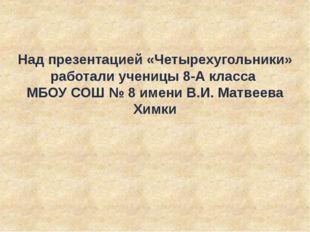 Над презентацией «Четырехугольники» работали ученицы 8-А класса МБОУ СОШ № 8