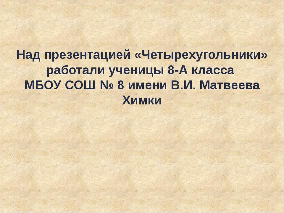 Над презентацией «Четырехугольники» работали ученицы 8-А класса МБОУ СОШ № 8...