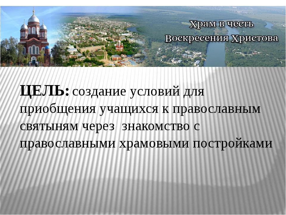 ЦЕЛЬ: создание условий для приобщения учащихся к православным святыням через...