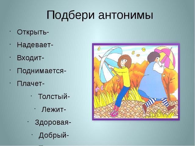 Подбери антонимы Открыть- Надевает- Входит- Поднимается- Плачет- Толстый- Леж...