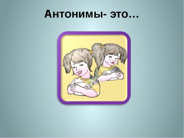Антонимы- это…