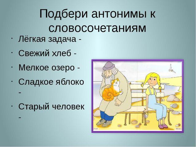 Подбери антонимы к словосочетаниям Лёгкая задача - Свежий хлеб - Мелкое озеро...