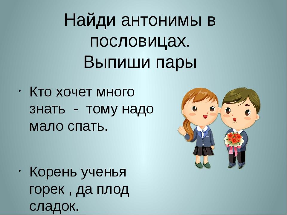 Найди антонимы в пословицах. Выпиши пары Кто хочет много знать - тому надо ма...