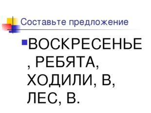 Составьте предложение ВОСКРЕСЕНЬЕ, РЕБЯТА, ХОДИЛИ, В, ЛЕС, В.