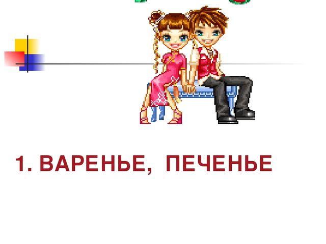 1. ВАРЕНЬЕ, ПЕЧЕНЬЕ