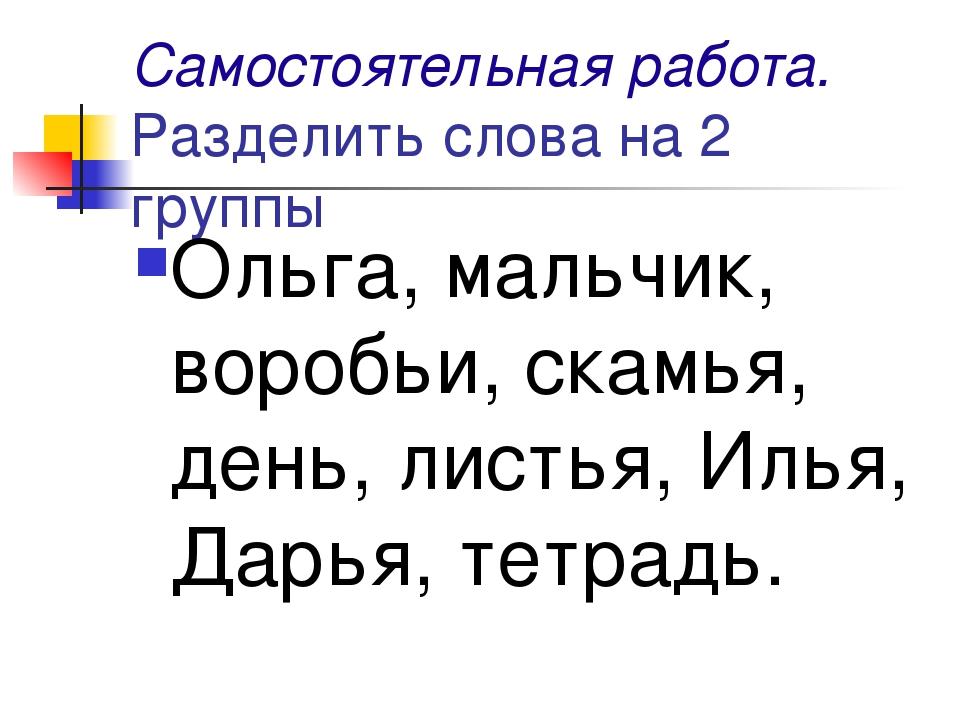 Самостоятельная работа. Разделить слова на 2 группы Ольга, мальчик, воробьи,...