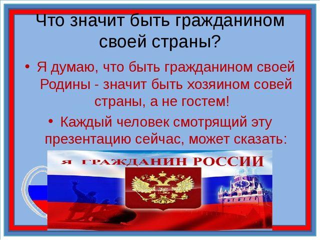 Что значит быть гражданином своей страны? Я думаю, что быть гражданином своей...