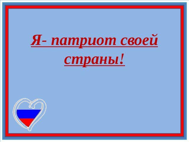 Я- патриот своей страны!