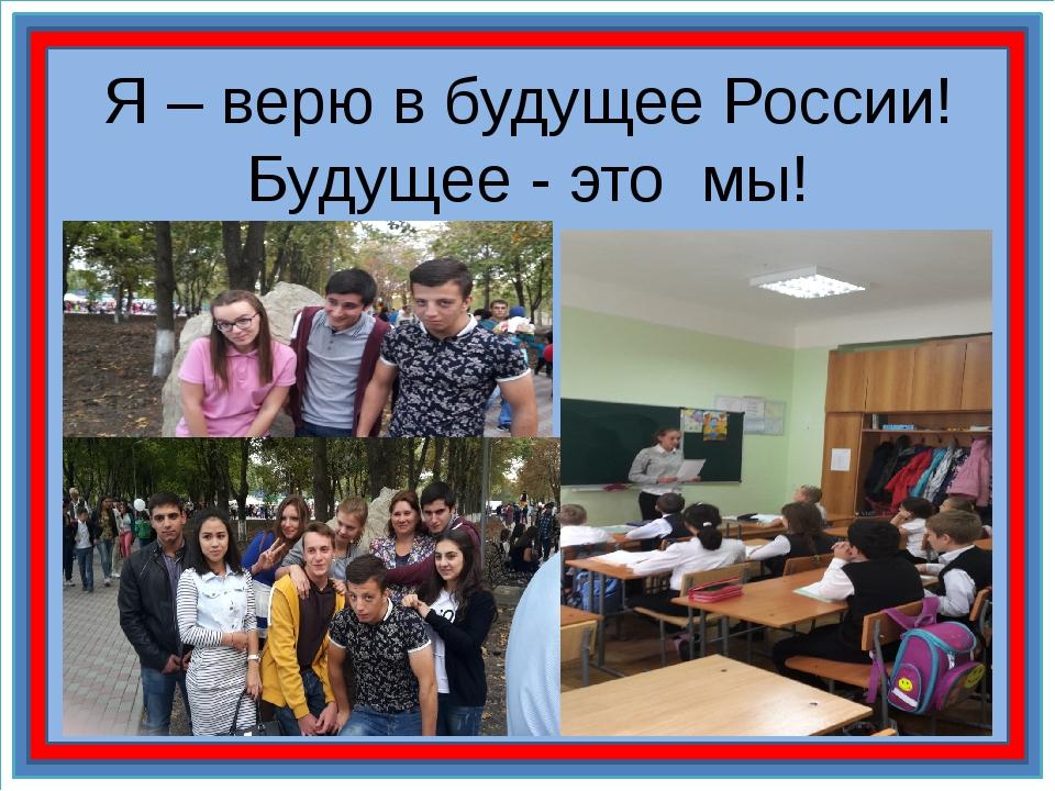 Я – верю в будущее России! Будущее - это мы!