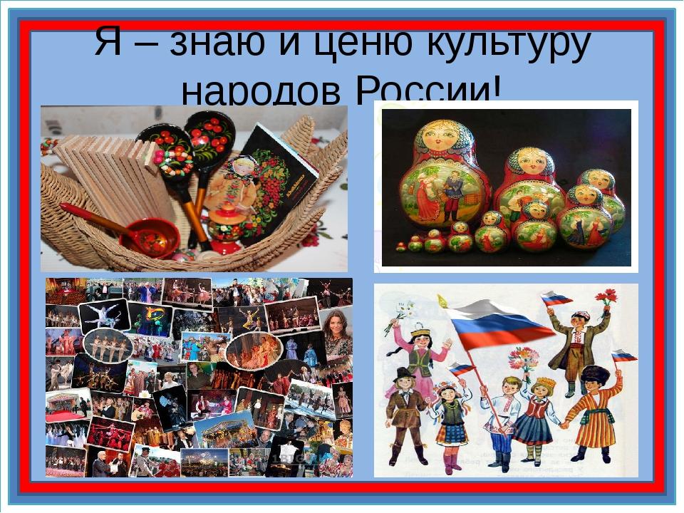 Я – знаю и ценю культуру народов России!