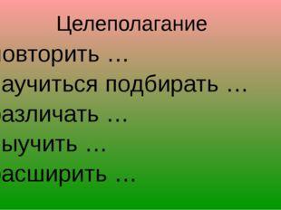 - повторить … научиться подбирать … различать … выучить … расширить … Целепол