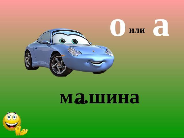м...шина а или о а