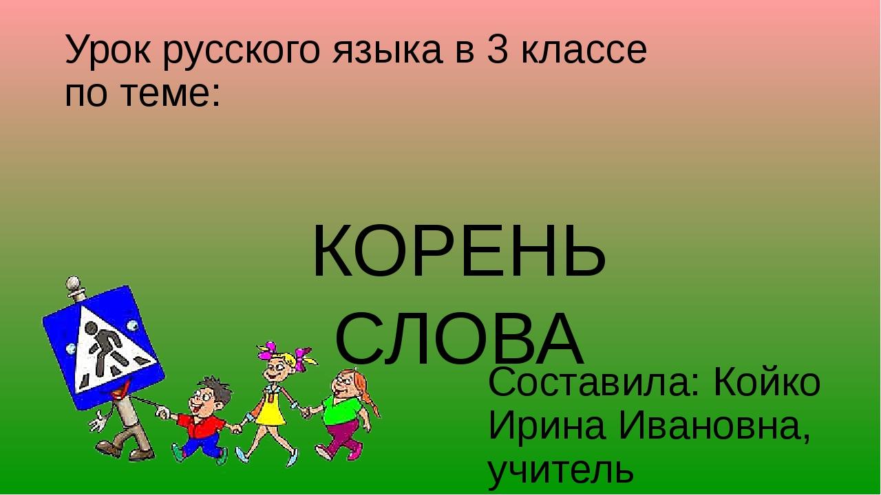 Урок русского языка в 3 классе по теме: Составила: Койко Ирина Ивановна, учит...