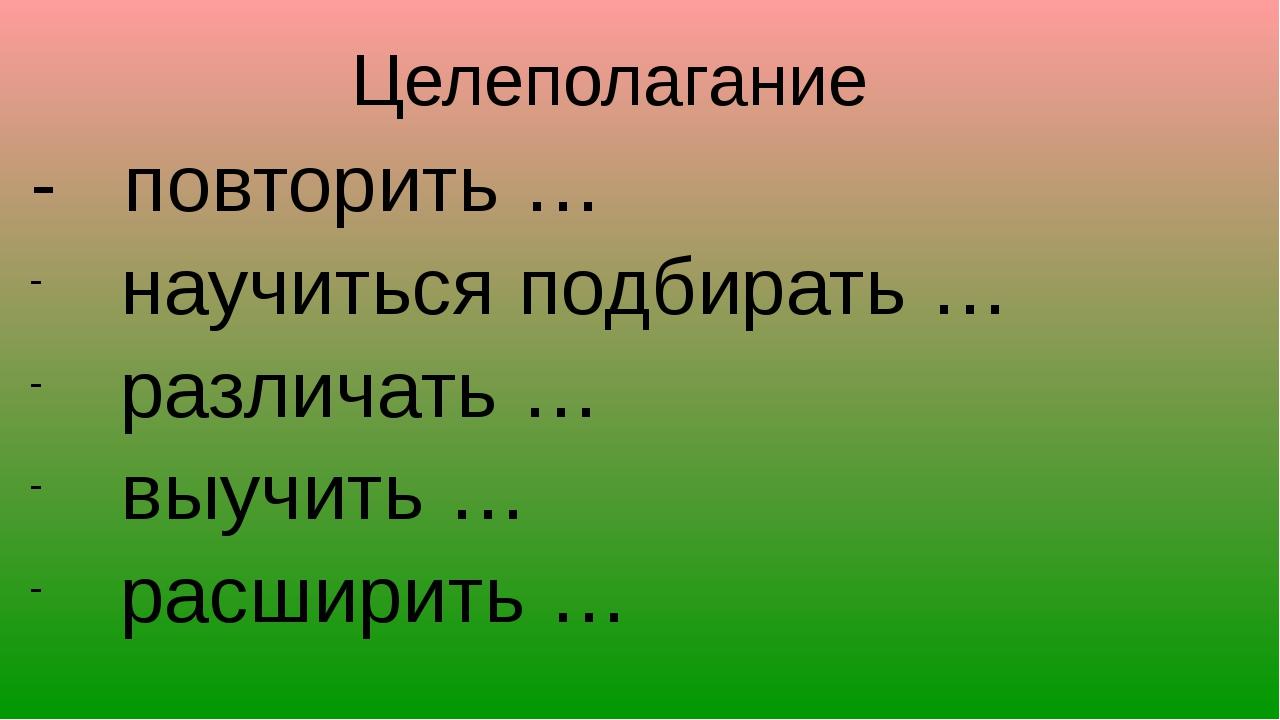 - повторить … научиться подбирать … различать … выучить … расширить … Целепол...