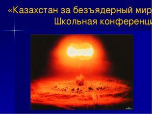 «Казахстан за безъядерный мир» Школьная конференция