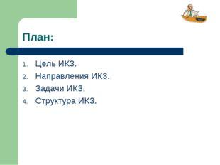 План: Цель ИКЗ. Направления ИКЗ. Задачи ИКЗ. Структура ИКЗ.