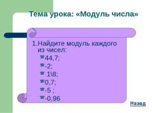 1.Найдите модуль каждого из чисел: 44,7; -2; 1\8; 0,7; -5 ; -0,96 Назад Тема