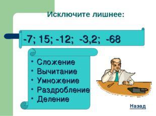 Исключите лишнее: -7; 15; -12; -3,2; -68 Сложение Вычитание Умножение Раздроб