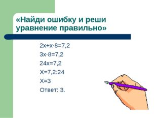 «Найди ошибку и реши уравнение правильно» 2х+х·8=7,2 3х·8=7,2 24х=7,2 Х=7,2:2