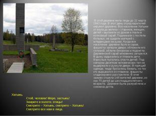 В этой деревне жили люди до 22 марта 1943 года. В этот день отряд карателей