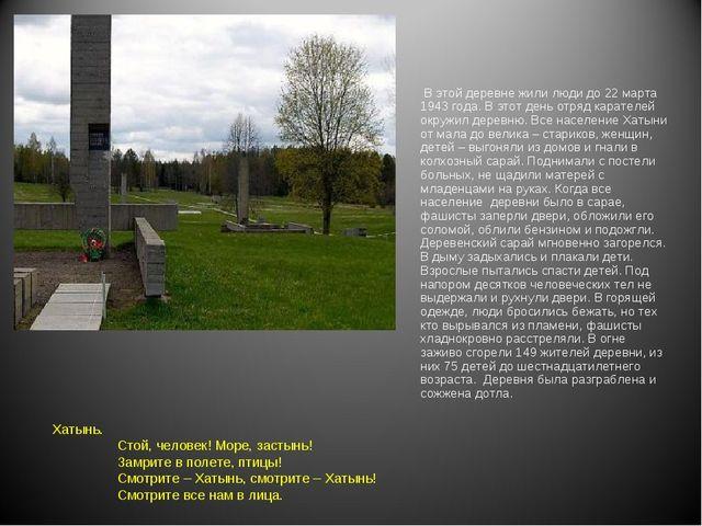 В этой деревне жили люди до 22 марта 1943 года. В этот день отряд карателей...