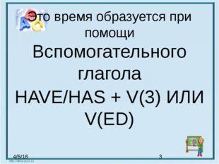 Это время образуется при помощи Вспомогательного глагола HAVE/HAS + V(3) ИЛИ